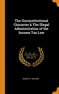 The Unconstitutional Character & the Illegal Administration of the Income Tax Law - Walker, Albert H