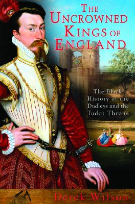 The Uncrowned Kings of England: The Black History of the Dudleys and the Tudor Throne - Wilson, Derek