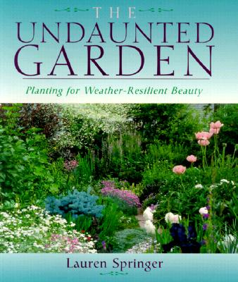 The Undaunted Garden: Planting for Weather-Resilient Beauty - Springer, Lauren