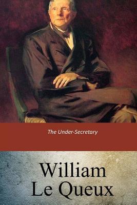 The Under-Secretary - Le Queux, William