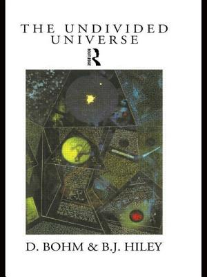 The undivided universe: an ontological interpretation of quantum theory - Bohm, David, and Hiley, Basil J (Editor)