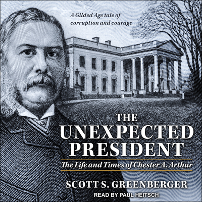 The Unexpected President: The Life and Times of Chester A. Arthur - Greenberger, Scott S, and Heitsch, Paul (Narrator)