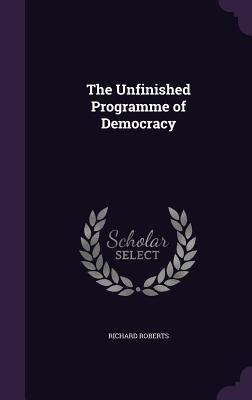 The Unfinished Programme of Democracy - Roberts, Richard