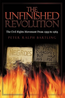 The Unfinished Revolution: The Civil Rights Movement from 1955 to 1965 - Peter Ralph Bartling, Ralph Bartling