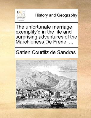 The Unfortunate Marriage Exemplify'd in the Life and Surprising Adventures of the Marchioness de Frene, ... - Courtilz De Sandras, Gatien