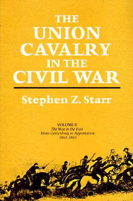 The Union Cavalry in the Civil War: The War in the East from Gettysburg to Appomattox, 1863--1865 - Starr, Stephen Z