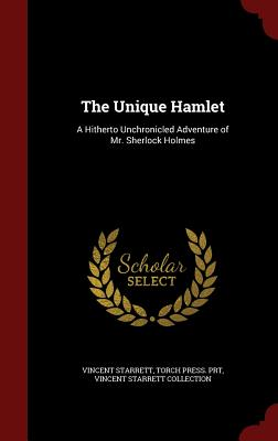 The Unique Hamlet: A Hitherto Unchronicled Adventure of Mr. Sherlock Holmes - Starrett, Vincent, and Prt, Torch Press, and Collection, Vincent Starrett