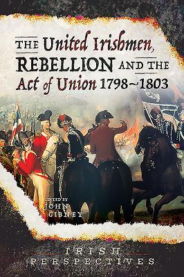 The United Irishmen, Rebellion and the Act of Union, 1798-1803 - Gibney, John (Editor)