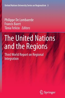 The United Nations and the Regions: Third World Report on Regional Integration - Lombaerde, Philippe (Editor), and Baert, Francis (Editor), and Felicio, Tania (Editor)
