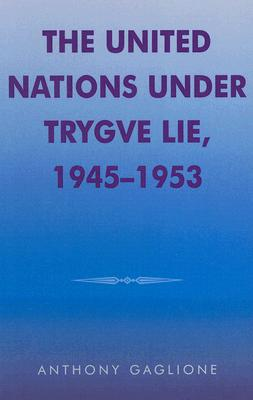 The United Nations Under Trygve Lie, 1945-1953 - Gaglione, Anthony