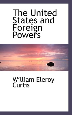 The United States and Foreign Powers - Curtis, William Eleroy