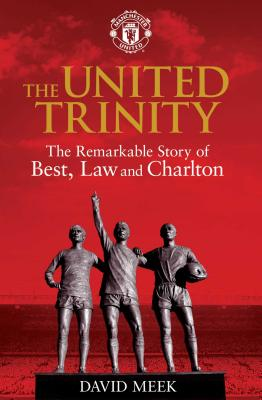 The United Trinity: The Remarkable Story of Best, Law and Charlton - Meek, David