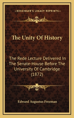 The Unity of History: The Rede Lecture Delivered in the Senate-House Before the University of Cambridge (1872) - Freeman, Edward Augustus