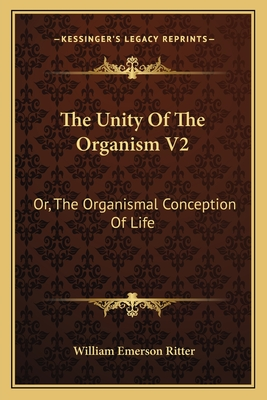 The Unity of the Organism V2: Or, the Organismal Conception of Life - Ritter, William Emerson