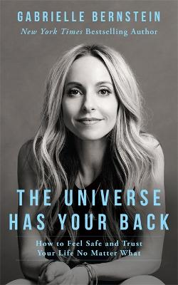 The Universe Has Your Back: How to Feel Safe and Trust Your Life No Matter What - Bernstein, Gabrielle