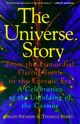 The Universe Story: From the Primordial Flaring Forth to the Ecozoic Era--A Celebration of the Unfol - Swimme, Brian, PH.D.