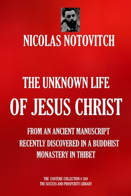 The Unknown Life of Jesus Christ: From an Ancient Manuscript Recently Discovered in a Buddhist Monastery in Thibet - Notovitch, Nicolas
