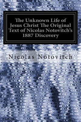 The Unknown Life of Jesus Christ The Original Text of Nicolas Notovitch's 1887 Discovery - Landsberg, J H Connelly and L (Translated by), and Notovitch, Nicolas