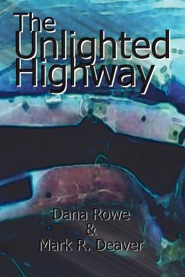 The Unlighted Highway - Rowe, Dana, and Deaver, Mark R
