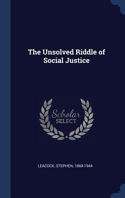 The Unsolved Riddle of Social Justice - 1869-1944, Leacock Stephen