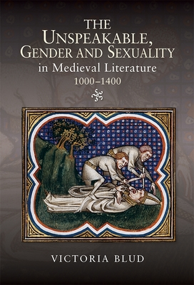 The Unspeakable, Gender and Sexuality in Medieval Literature, 1000-1400 - Blud, Victoria