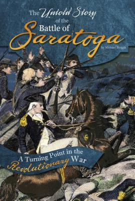 The Untold Story of the Battle of Saratoga: A Turning Point in the Revolutionary War - Burgan, Michael