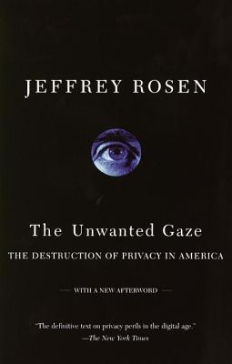 The Unwanted Gaze: The Destruction of Privacy in America - Rosen, Jeffrey, Mr.