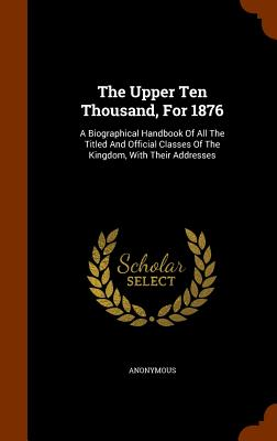 The Upper Ten Thousand, for 1876: A Biographical Handbook of All the Titled and Official Classes of the Kingdom, with Their Addresses - Anonymous