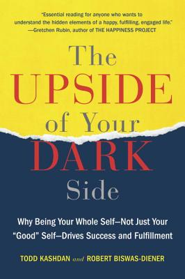 """The Upside of Your Dark Side: Why Being Your Whole Self--Not Just Your """"good"""" Self--Drives Success and Fulfillment - Kashdan, Todd, PH.D., and Biswas-Diener, Robert"""