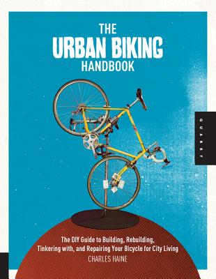 The Urban Biking Handbook: The DIY Guide to Building, Rebuilding, Tinkering with, and Repairing Your Bicycle for City Living - Haine, Charles