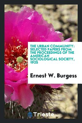 The Urban Community: Selected Papers from the Proceedings of the American Sociological Society, 1925 - Burgess, Ernest W