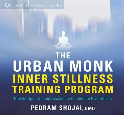 The Urban Monk Inner Stillness Training Program: How to Open Up and Awaken to the Infinite River of Life - Shojai, Pedram