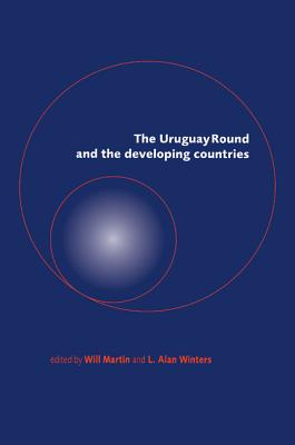 The Uruguay Round and the Developing Countries - Martin, Will (Editor), and Winters, L Alan, Professor (Editor)