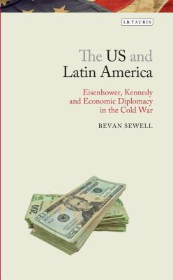 The US and Latin America: Eisenhower, Kennedy and Economic Diplomacy in the Cold War - Sewell, Bevan