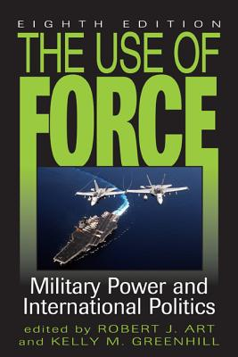 The Use of Force: Military Power and International Politics - Art, Robert J (Editor), and Greenhill, Kelly M (Editor)
