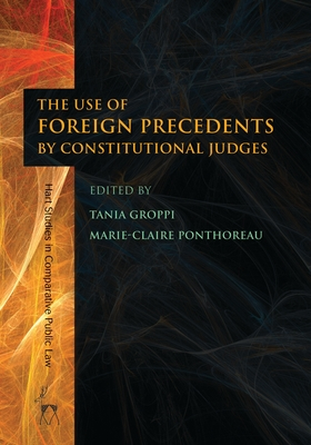 The Use of Foreign Precedents by Constitutional Judges - Groppi, Tania (Editor), and Ponthoreau, Marie-Claire (Editor)