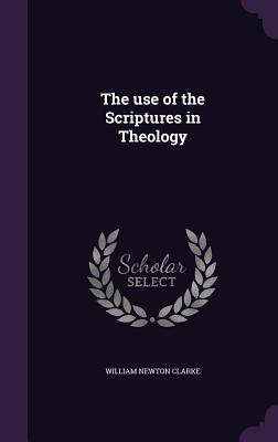 The Use of the Scriptures in Theology - Clarke, William Newton