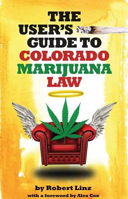 The User's Guide to Colorado Marijuana Law - Linz, Robert, and Cox, Alex (Afterword by), and Gard, Jeffrey S (Foreword by)
