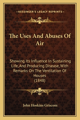 The Uses and Abuses of Air: Showing Its Influence in Sustaining Life, and Producing Disease, with Remarks on the Ventilation of Houses (1848) - Griscom, John Hoskins