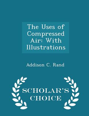 The Uses of Compressed Air: With Illustrations - Scholar's Choice Edition - Rand, Addison C