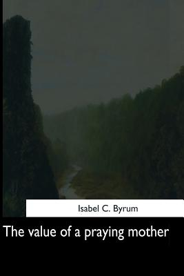 The Value of a Praying Mother - Byrum, Isabel C