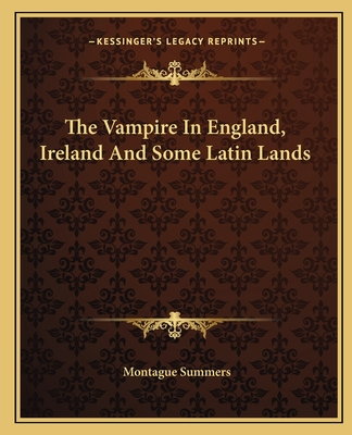 The Vampire in England, Ireland and Some Latin Lands - Summers, Montague, Professor