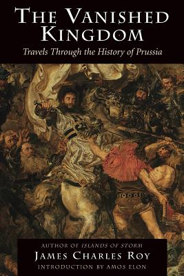 The Vanished Kingdom: Travels Through the History of Prussia - Roy, James Charles