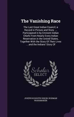 The Vanishing Race: The Last Great Indian Council; A Record in Picture and Story ..., Participated in by Eminent Indian Chiefs from Nearly Every Indian Reservation in the United States, Together with the Story of Their Lives ... and the Indians' Story of - Dixon, Joseph Kossuth