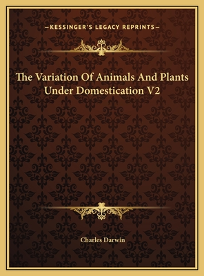 The Variation of Animals and Plants Under Domestication V2 the Variation of Animals and Plants Under Domestication V2 - Darwin, Charles, Professor