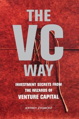 The VC Way: Investment Secrets from the Wizards of Venture Capital - Zygmont, Jeffrey