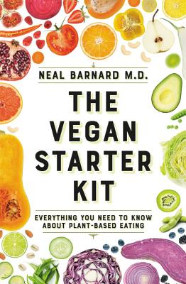 The Vegan Starter Kit: Everything You Need to Know about Plant-Based Eating - Barnard, Neal D, MD