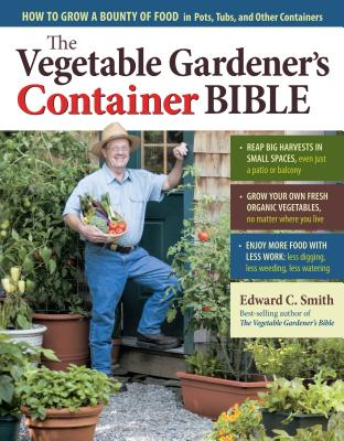 The Vegetable Gardener's Container Bible: How to Grow a Bounty of Food in Pots, Tubs, and Other Containers - Smith, Edward C