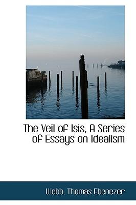 The Veil of Isis, a Series of Essays on Idealism - Ebenezer, Webb Thomas