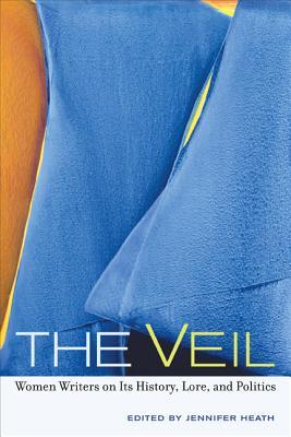 The Veil: Women Writers on Its History, Lore, and Politics - Heath, Jennifer (Editor)